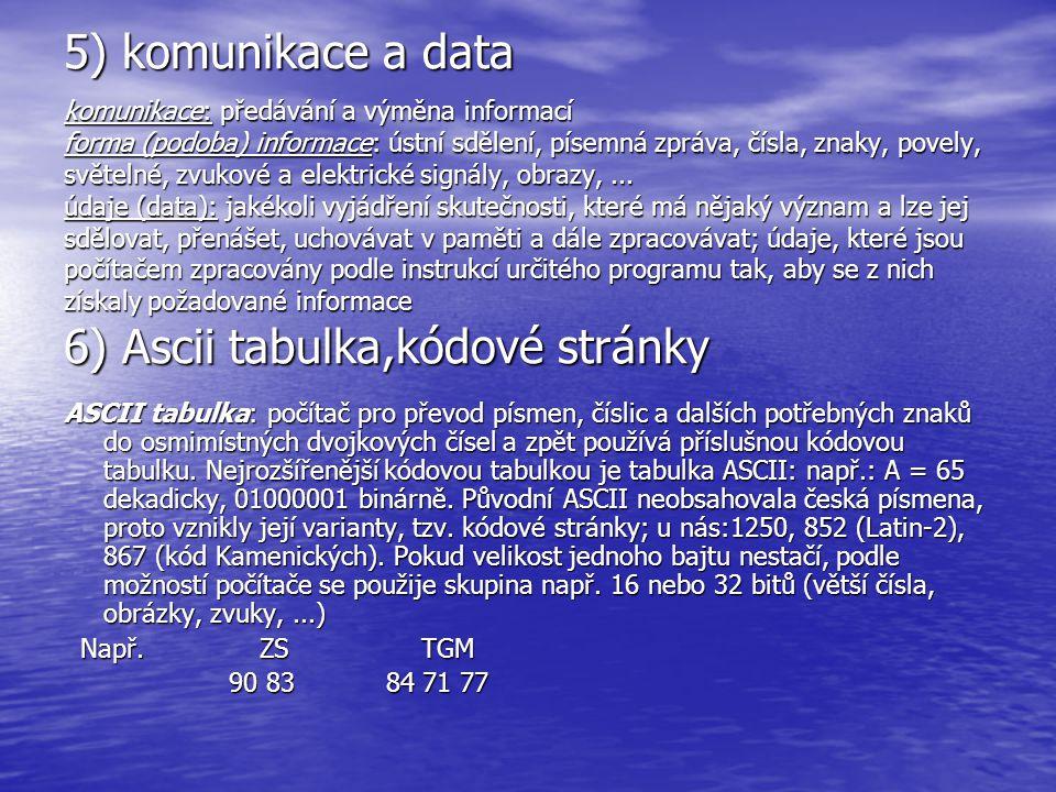 5) komunikace a data komunikace: předávání a výměna informací forma (podoba) informace: ústní sdělení, písemná zpráva, čísla, znaky, povely, světelné, zvukové a elektrické signály, obrazy, ... údaje (data): jakékoli vyjádření skutečnosti, které má nějaký význam a lze jej sdělovat, přenášet, uchovávat v paměti a dále zpracovávat; údaje, které jsou počítačem zpracovány podle instrukcí určitého programu tak, aby se z nich získaly požadované informace 6) Ascii tabulka,kódové stránky