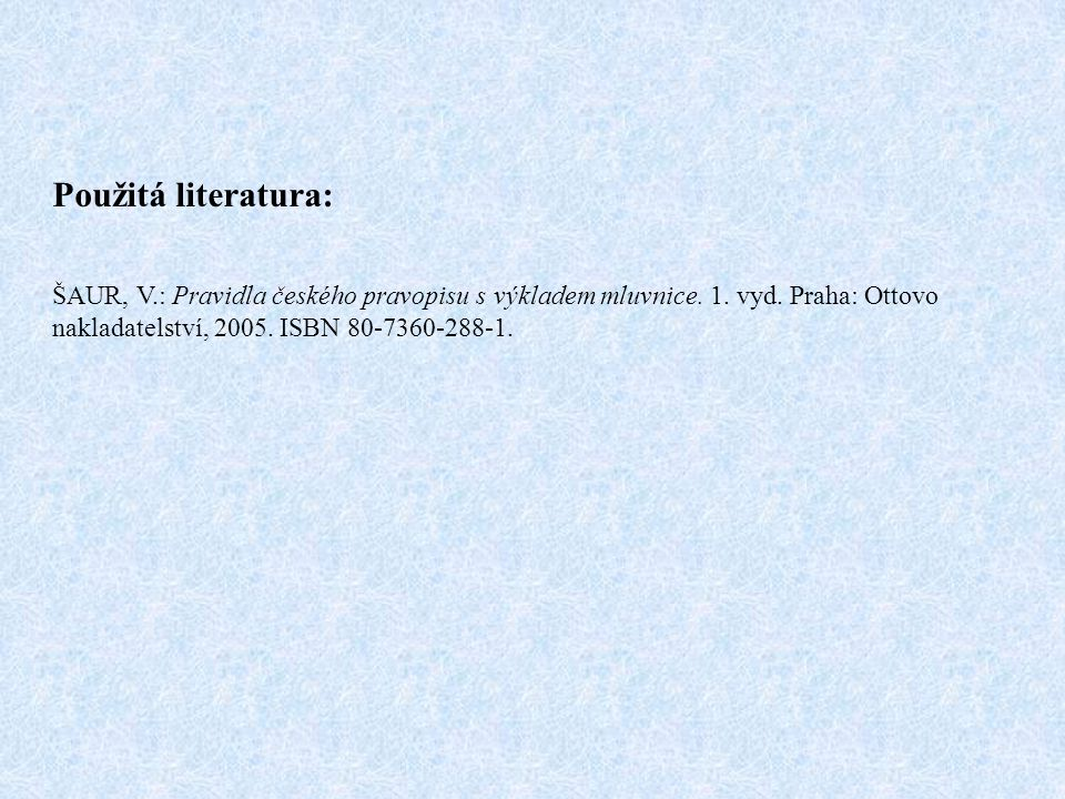 Použitá literatura: ŠAUR, V.: Pravidla českého pravopisu s výkladem mluvnice.