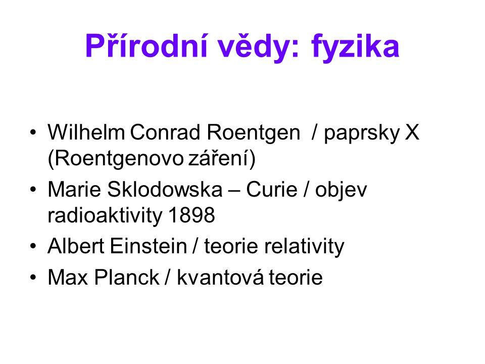 Přírodní vědy: fyzika Wilhelm Conrad Roentgen / paprsky X (Roentgenovo záření) Marie Sklodowska – Curie / objev radioaktivity 1898.