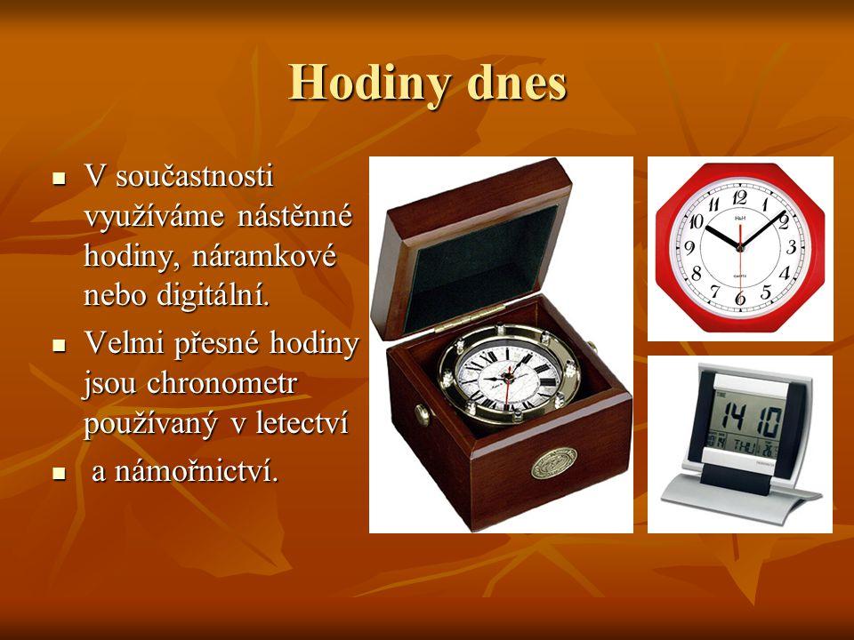 Hodiny dnes V součastnosti využíváme nástěnné hodiny, náramkové nebo digitální. Velmi přesné hodiny jsou chronometr používaný v letectví.