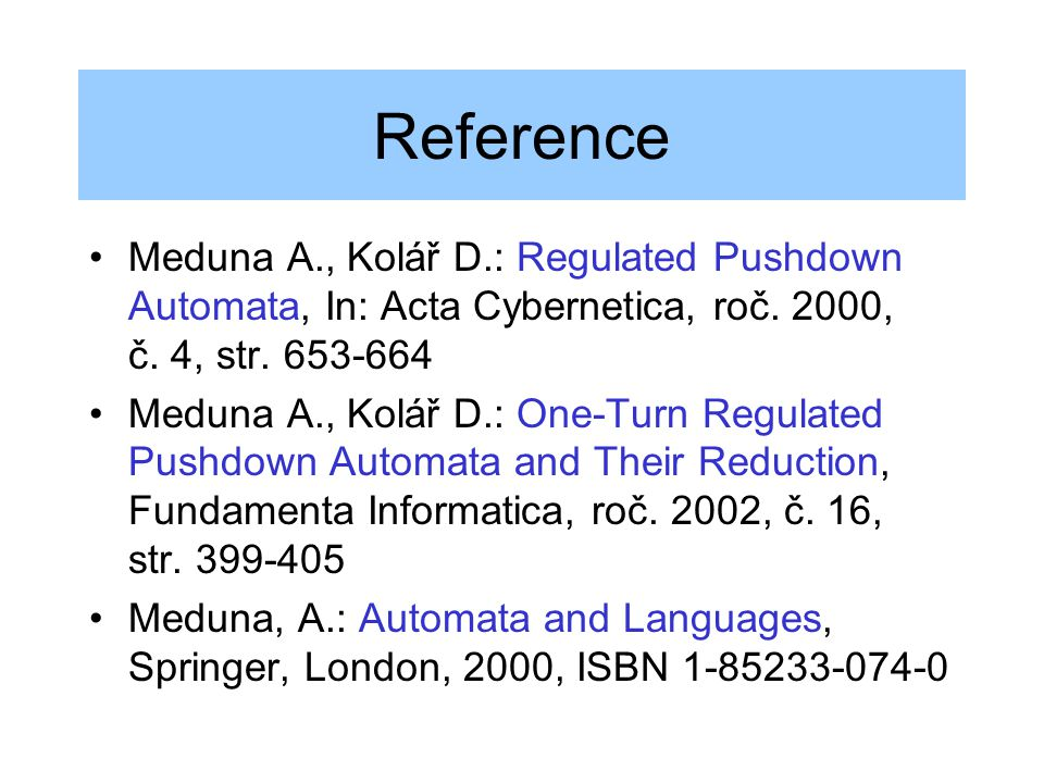 Reference Meduna A., Kolář D.: Regulated Pushdown Automata, In: Acta Cybernetica, roč. 2000, č. 4, str. 653-664.