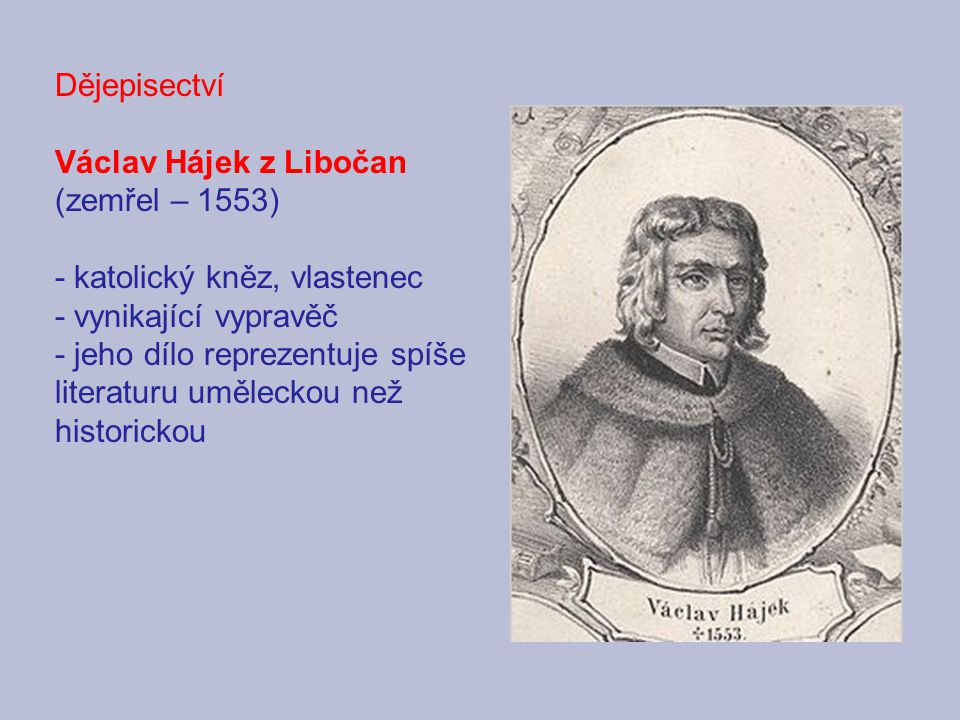 Dějepisectví Václav Hájek z Libočan. (zemřel – 1553) - katolický kněz, vlastenec. - vynikající vypravěč