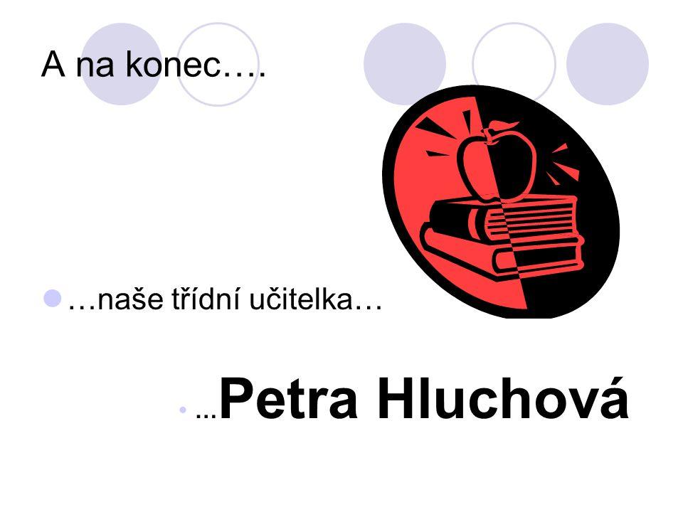 A na konec…. …naše třídní učitelka… …Petra Hluchová