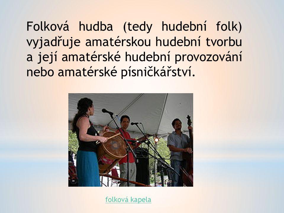 Folková hudba (tedy hudební folk) vyjadřuje amatérskou hudební tvorbu a její amatérské hudební provozování nebo amatérské písničkářství.