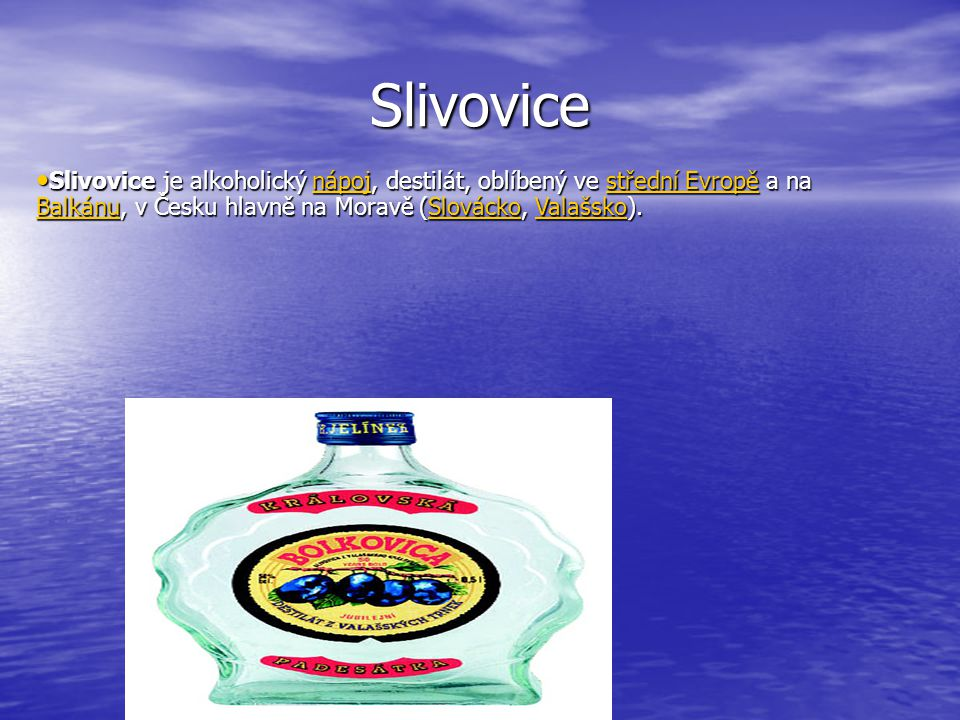 Slivovice Slivovice je alkoholický nápoj, destilát, oblíbený ve střední Evropě a na Balkánu, v Česku hlavně na Moravě (Slovácko, Valašsko).