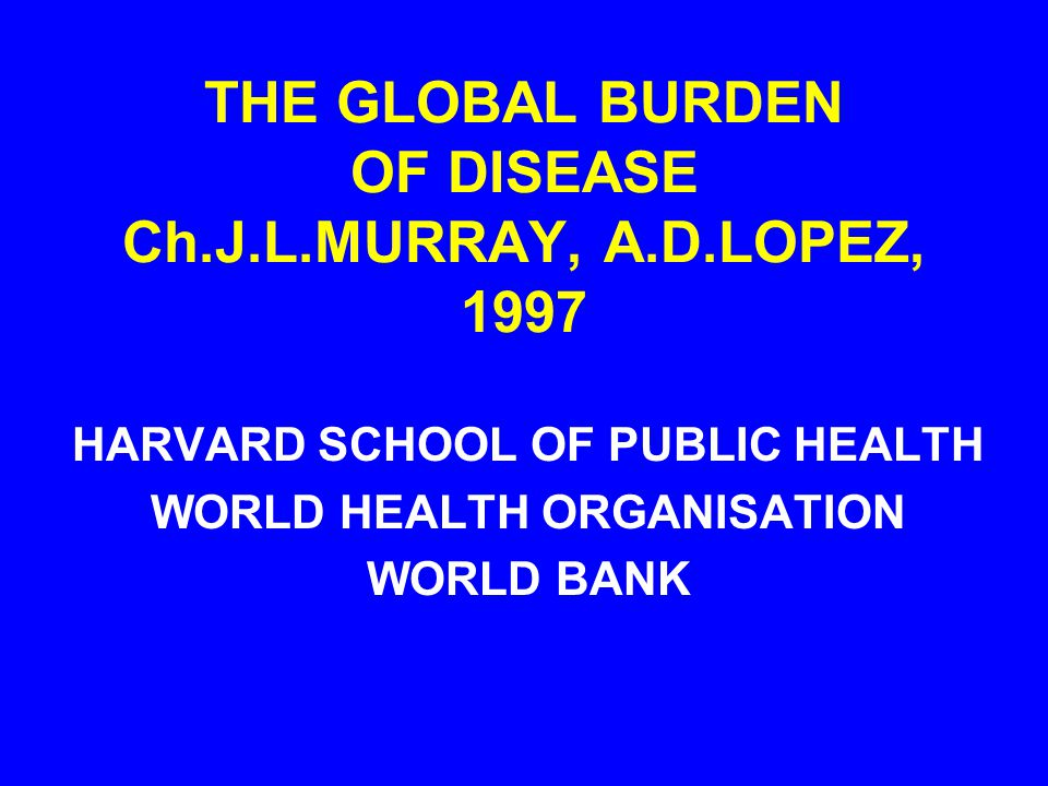 THE GLOBAL BURDEN OF DISEASE Ch.J.L.MURRAY, A.D.LOPEZ, 1997