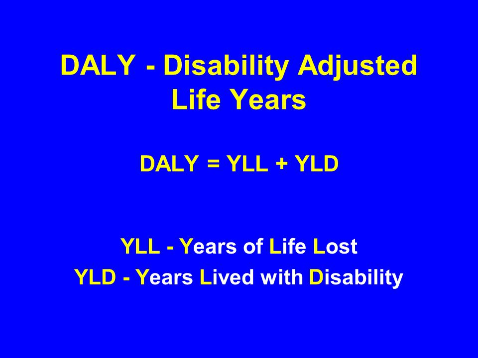 DALY - Disability Adjusted Life Years DALY = YLL + YLD