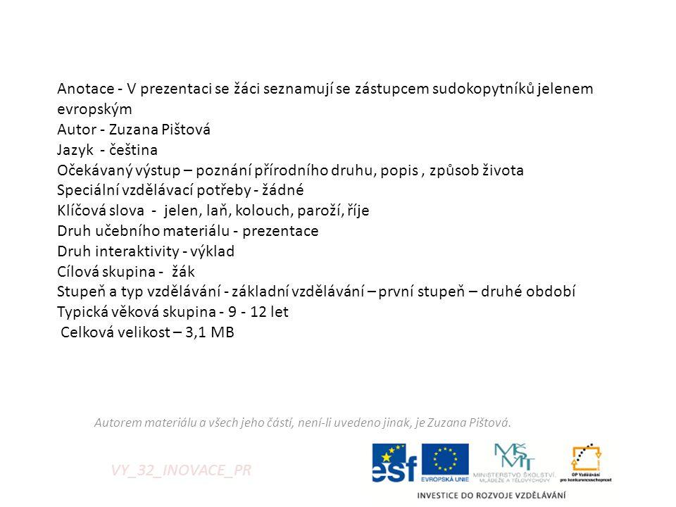 Anotace - V prezentaci se žáci seznamují se zástupcem sudokopytníků jelenem evropským Autor - Zuzana Pištová Jazyk - čeština Očekávaný výstup – poznání přírodního druhu, popis , způsob života Speciální vzdělávací potřeby - žádné Klíčová slova - jelen, laň, kolouch, paroží, říje Druh učebního materiálu - prezentace Druh interaktivity - výklad Cílová skupina - žák Stupeň a typ vzdělávání - základní vzdělávání – první stupeň – druhé období Typická věková skupina - 9 - 12 let Celková velikost – 3,1 MB