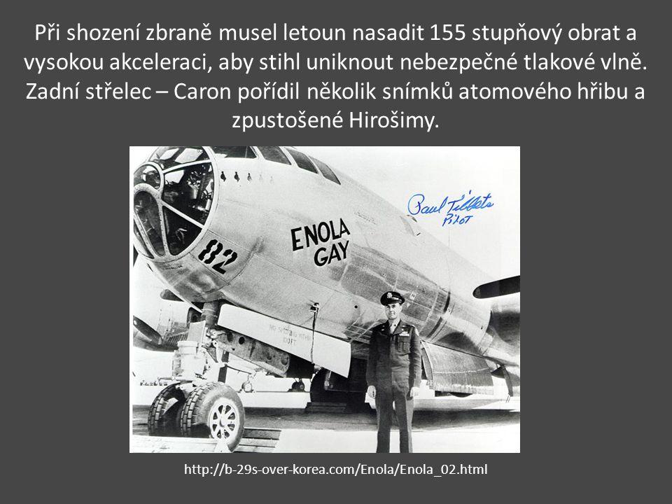 Při shození zbraně musel letoun nasadit 155 stupňový obrat a vysokou akceleraci, aby stihl uniknout nebezpečné tlakové vlně. Zadní střelec – Caron pořídil několik snímků atomového hřibu a zpustošené Hirošimy.