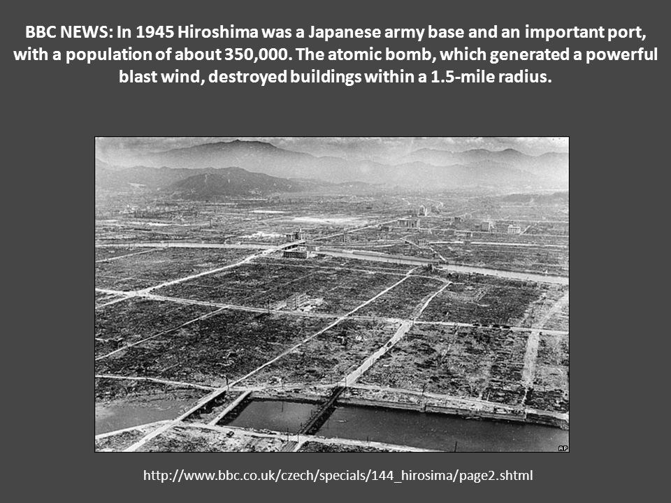 BBC NEWS: In 1945 Hiroshima was a Japanese army base and an important port, with a population of about 350,000. The atomic bomb, which generated a powerful blast wind, destroyed buildings within a 1.5-mile radius.