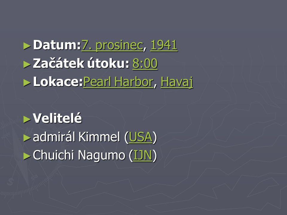 Datum:7. prosinec, 1941 Začátek útoku: 8:00. Lokace:Pearl Harbor, Havaj. Velitelé. admirál Kimmel (USA)