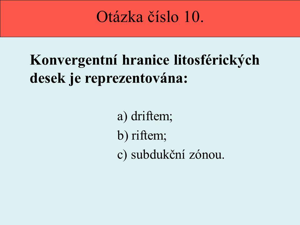 Otázka číslo 10. Konvergentní hranice litosférických desek je reprezentována: a) driftem; b) riftem;