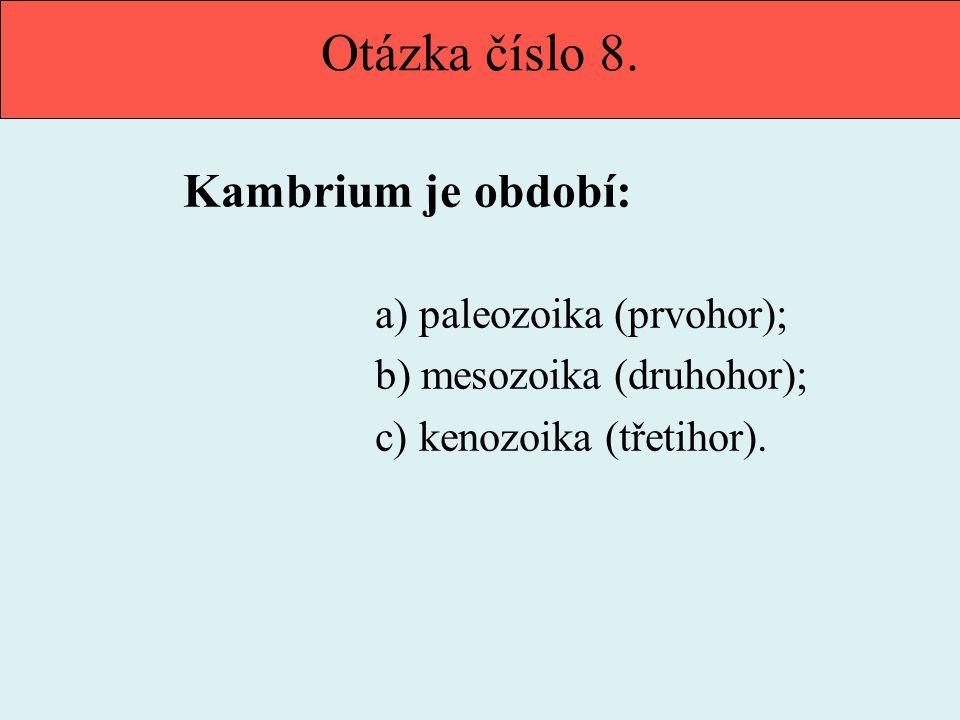 Otázka číslo 8. Kambrium je období: b) mesozoika (druhohor);