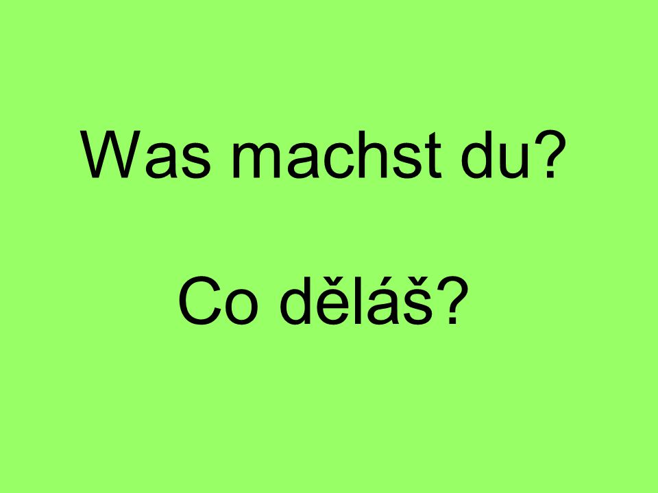 Was machst du Co děláš