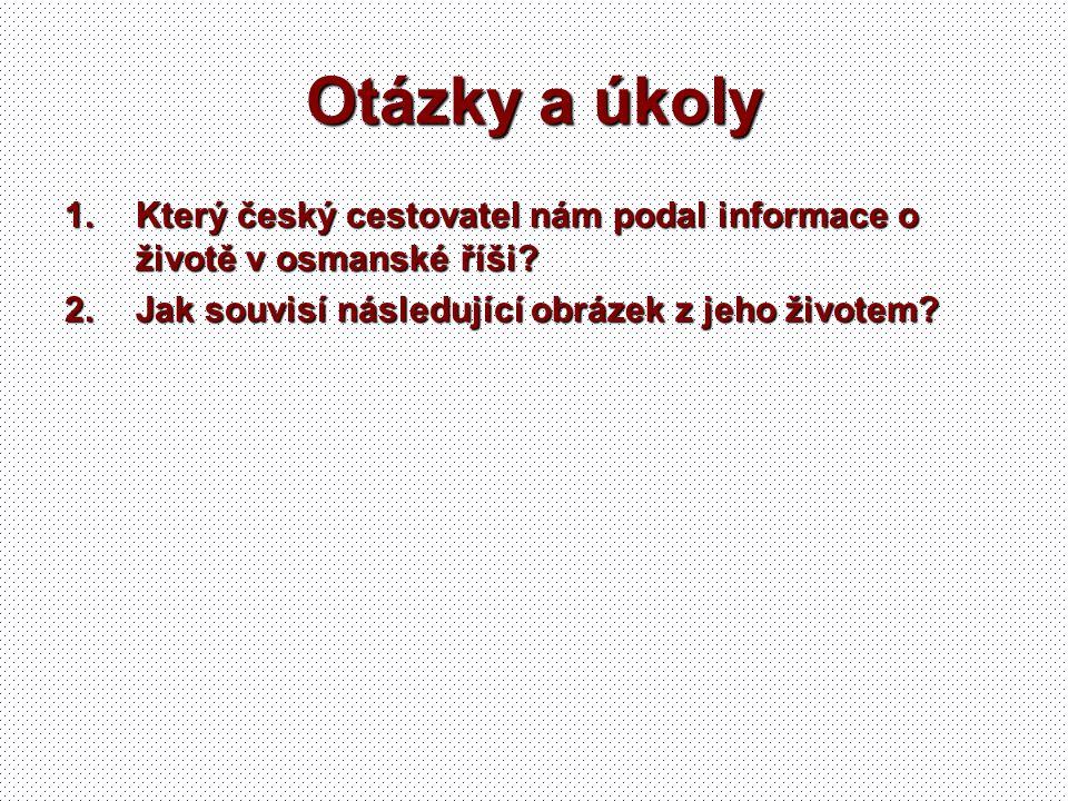 Otázky a úkoly Který český cestovatel nám podal informace o životě v osmanské říši.