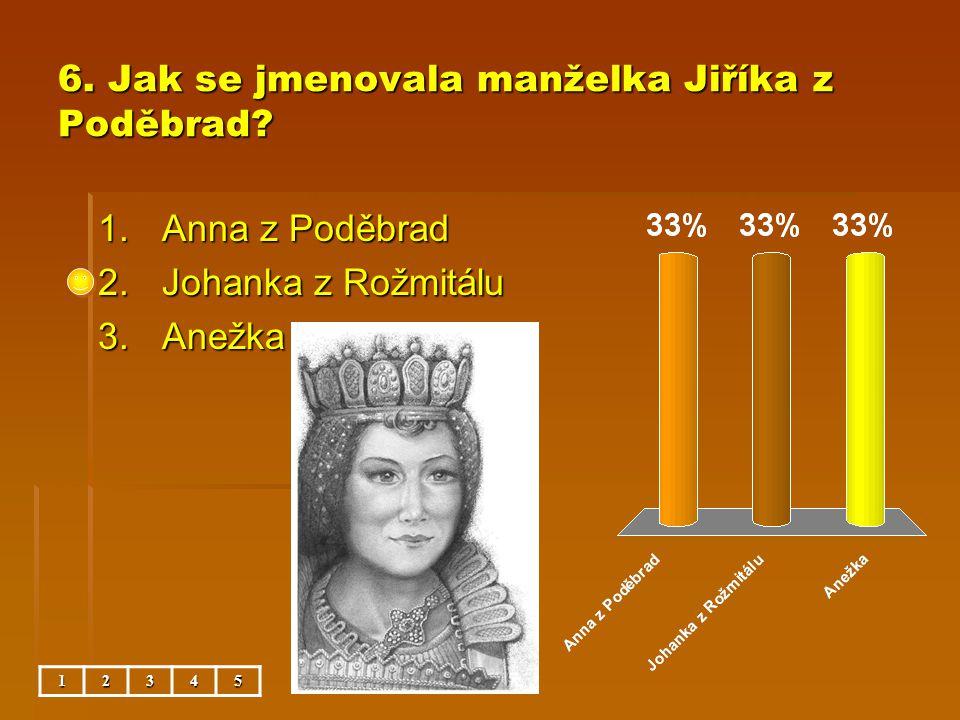6. Jak se jmenovala manželka Jiříka z Poděbrad