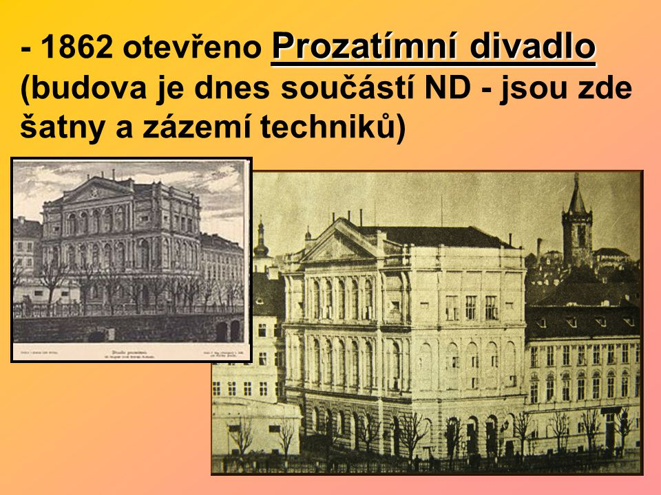 - 1862 otevřeno Prozatímní divadlo (budova je dnes součástí ND - jsou zde šatny a zázemí techniků)