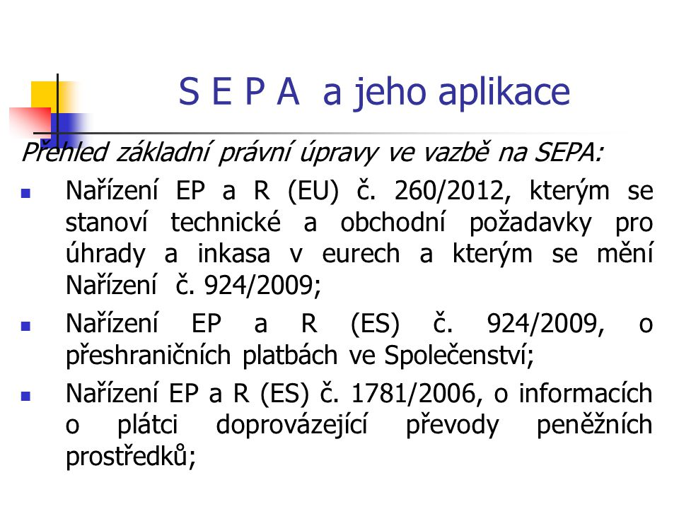 S E P A a jeho aplikace Přehled základní právní úpravy ve vazbě na SEPA: