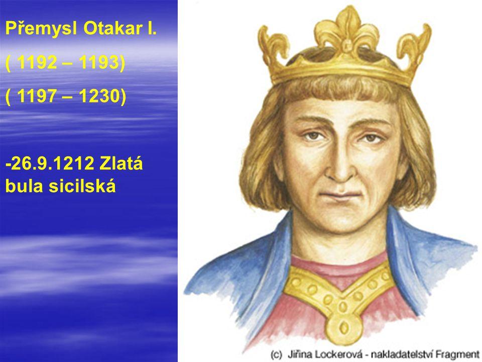 Přemysl Otakar I. ( 1192 – 1193) ( 1197 – 1230) -26.9.1212 Zlatá bula sicilská