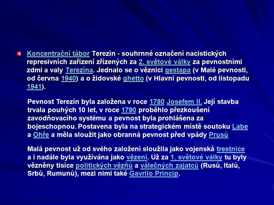 Koncentrační tábor Terezín - souhrnné označení nacistických represivních zařízení zřízených za 2. světové války za pevnostními zdmi a valy Terezína. Jednalo se o věznici gestapa (v Malé pevnosti, od června 1940) a o židovské ghetto (v Hlavní pevnosti, od listopadu 1941).