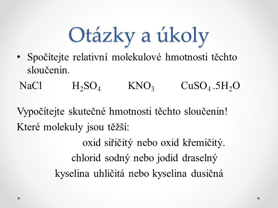 Otázky a úkoly Spočítejte relativní molekulové hmotnosti těchto sloučenin. NaCl H2SO4 KNO3 CuSO4 .5H2O.