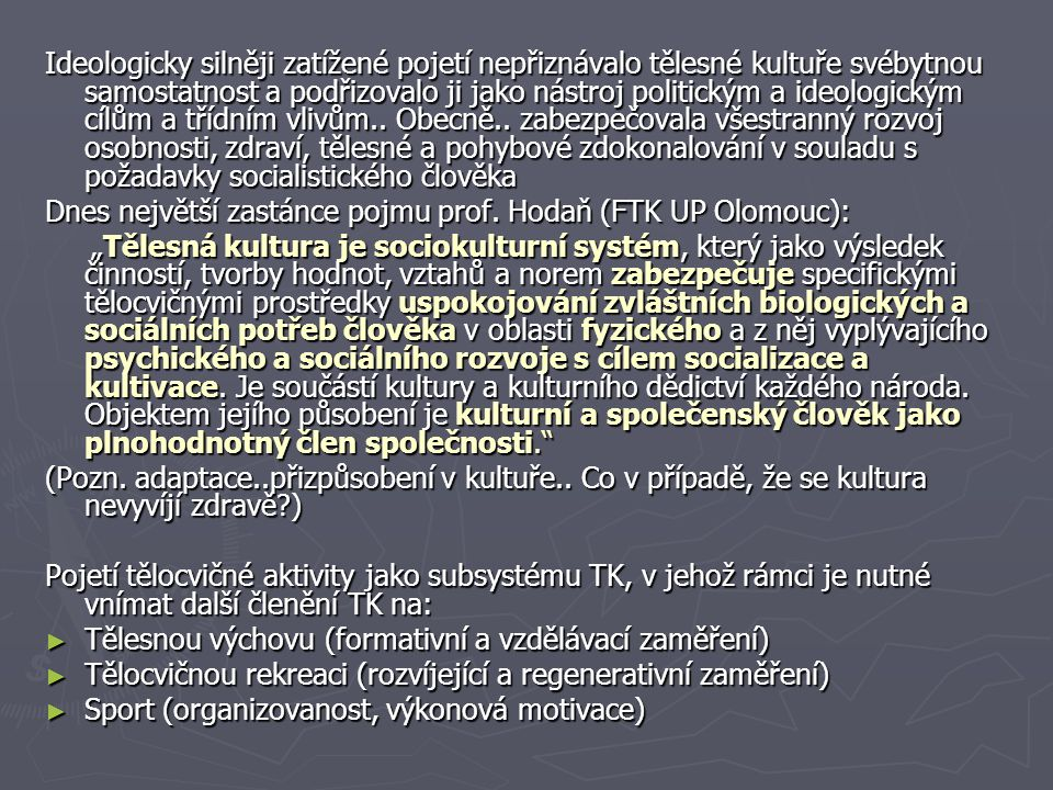 Ideologicky silněji zatížené pojetí nepřiznávalo tělesné kultuře svébytnou samostatnost a podřizovalo ji jako nástroj politickým a ideologickým cílům a třídním vlivům.. Obecně.. zabezpečovala všestranný rozvoj osobnosti, zdraví, tělesné a pohybové zdokonalování v souladu s požadavky socialistického člověka