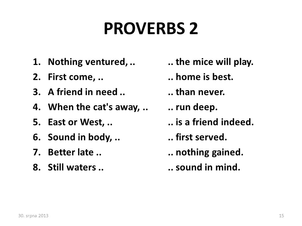 PROVERBS 2 Nothing ventured, .. First come, .. A friend in need ..