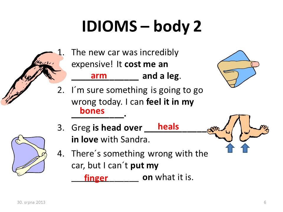 IDIOMS – body 2 The new car was incredibly expensive! It cost me an ______________ and a leg.