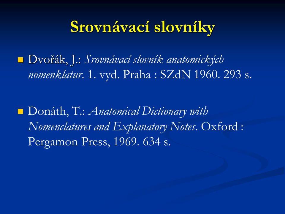 Srovnávací slovníky Dvořák, J.: Srovnávací slovník anatomických nomenklatur. 1. vyd. Praha : SZdN 1960. 293 s.