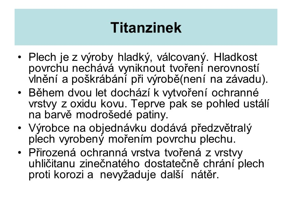 Titanzinek Plech je z výroby hladký, válcovaný. Hladkost povrchu nechává vyniknout tvoření nerovností vlnění a poškrábání při výrobě(není na závadu).