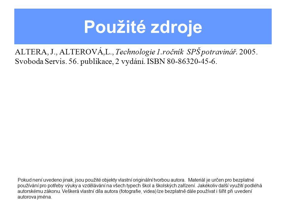 Použité zdroje ALTERA, J., ALTEROVÁ,L., Technologie 1.ročník SPŠ potravinář. 2005. Svoboda Servis. 56. publikace, 2 vydání. ISBN 80-86320-45-6.