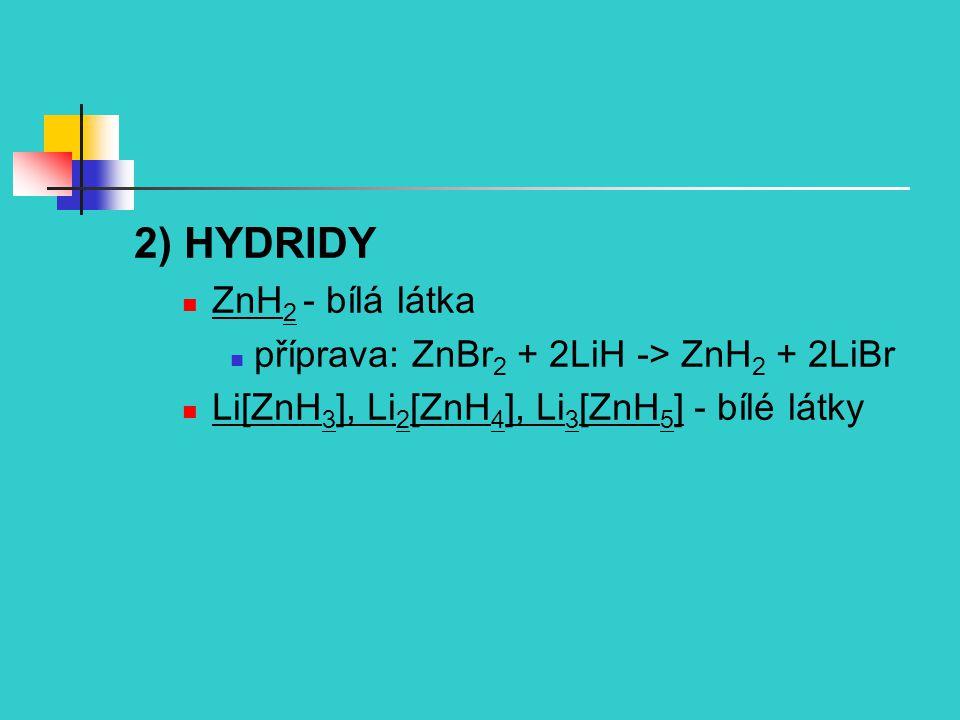 2) HYDRIDY ZnH2 - bílá látka příprava: ZnBr2 + 2LiH -> ZnH2 + 2LiBr
