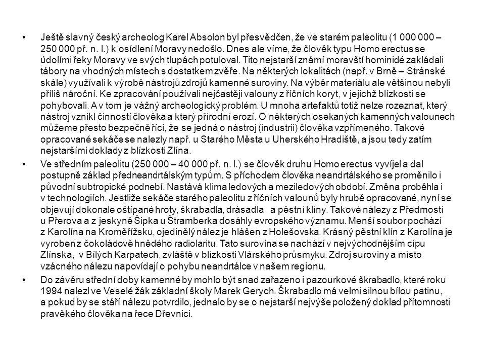 Ještě slavný český archeolog Karel Absolon byl přesvědčen, že ve starém paleolitu (1 000 000 – 250 000 př. n. l.) k osídlení Moravy nedošlo. Dnes ale víme, že člověk typu Homo erectus se údolími řeky Moravy ve svých tlupách potuloval. Tito nejstarší známí moravští hominidé zakládali tábory na vhodných místech s dostatkem zvěře. Na některých lokalitách (např. v Brně – Stránské skále) využívali k výrobě nástrojů zdrojů kamenné suroviny. Na výběr materiálu ale většinou nebyli příliš nároční. Ke zpracování používali nejčastěji valouny z říčních koryt, v jejichž blízkosti se pohybovali. A v tom je vážný archeologický problém. U mnoha artefaktů totiž nelze rozeznat, který nástroj vznikl činností člověka a který přírodní erozí. O některých osekaných kamenných valounech můžeme přesto bezpečně říci, že se jedná o nástroj (industrii) člověka vzpřímeného. Takové opracované sekáče se nalezly např. u Starého Města u Uherského Hradiště, a jsou tedy zatím nejstaršími doklady z blízkosti Zlína.