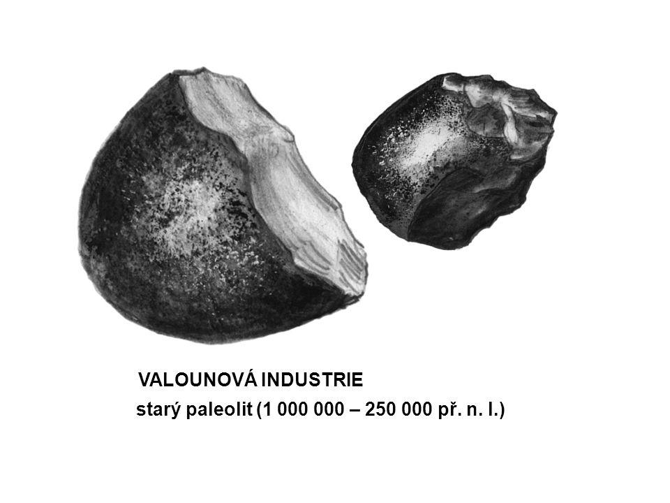 VALOUNOVÁ INDUSTRIE starý paleolit (1 000 000 – 250 000 př. n. l.)