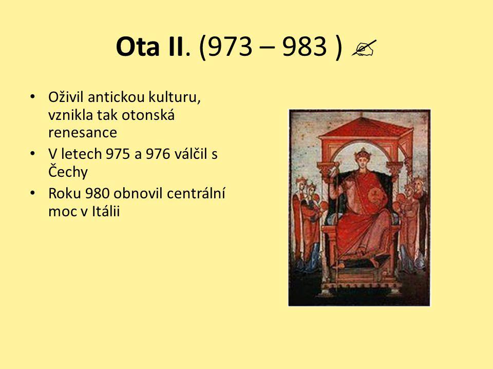 Ota II. (973 – 983 )  Oživil antickou kulturu, vznikla tak otonská renesance. V letech 975 a 976 válčil s Čechy.