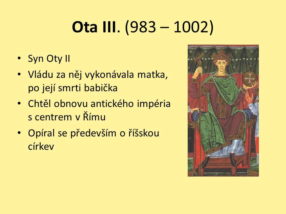 Ota III. (983 – 1002) Syn Oty II. Vládu za něj vykonávala matka, po její smrti babička. Chtěl obnovu antického impéria s centrem v Římu.