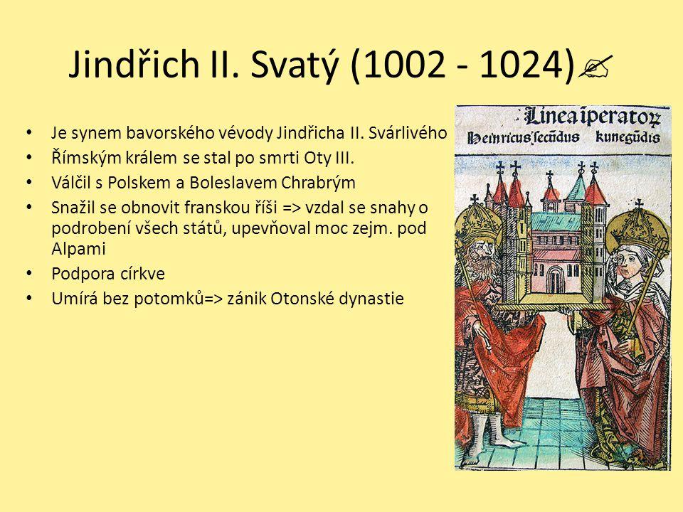 Jindřich II. Svatý (1002 - 1024) Je synem bavorského vévody Jindřicha II. Svárlivého. Římským králem se stal po smrti Oty III.