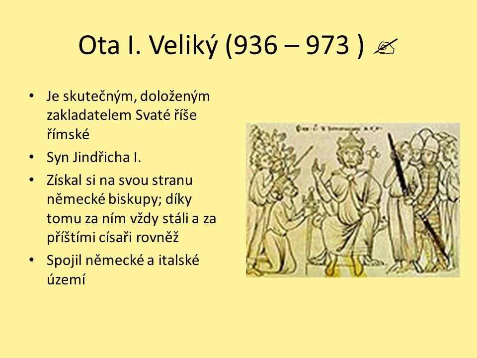 Ota I. Veliký (936 – 973 )  Je skutečným, doloženým zakladatelem Svaté říše římské. Syn Jindřicha I.