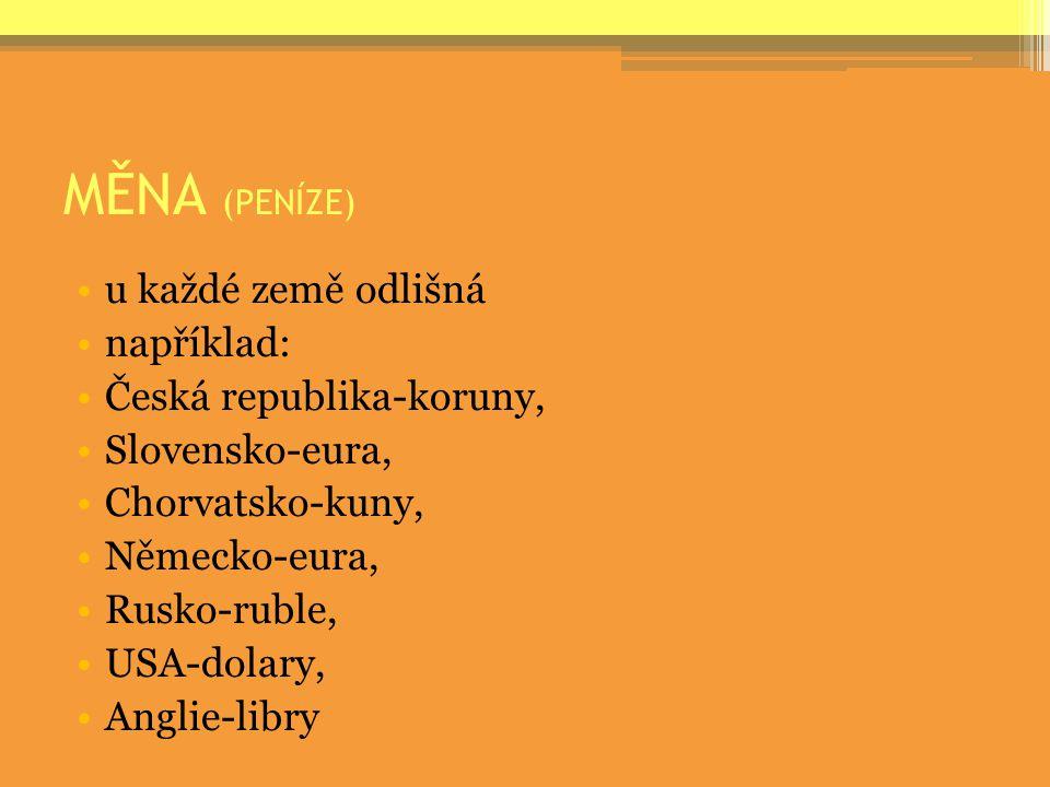 MĚNA (PENÍZE) u každé země odlišná například: Česká republika-koruny,