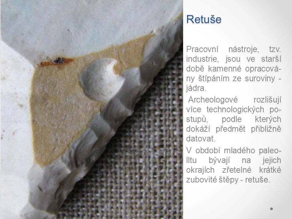 Retuše Pracovní nástroje, tzv. industrie, jsou ve starší době kamenné opracová-ny štípáním ze suroviny - jádra.