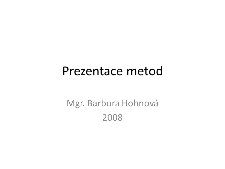 Prezentace metod Mgr. Barbora Hohnová 2008