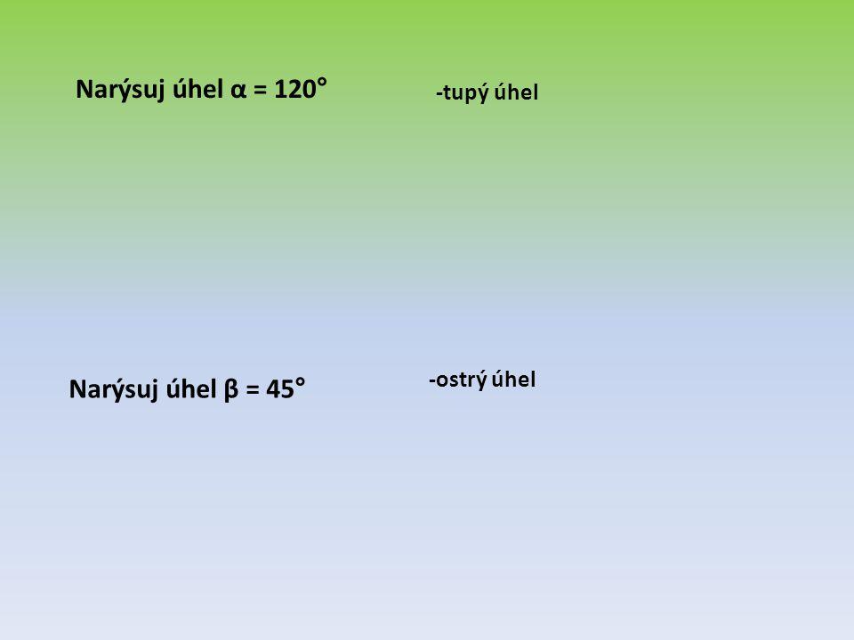 Narýsuj úhel α = 120° -tupý úhel -ostrý úhel Narýsuj úhel β = 45°