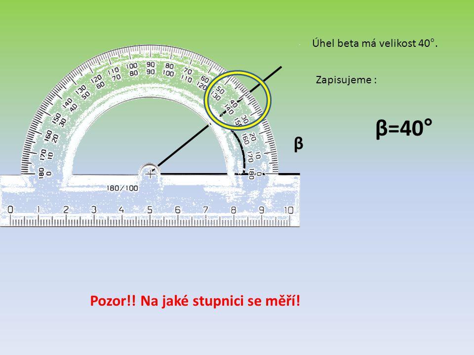 β=40° β Pozor!! Na jaké stupnici se měří! Úhel beta má velikost 40°.