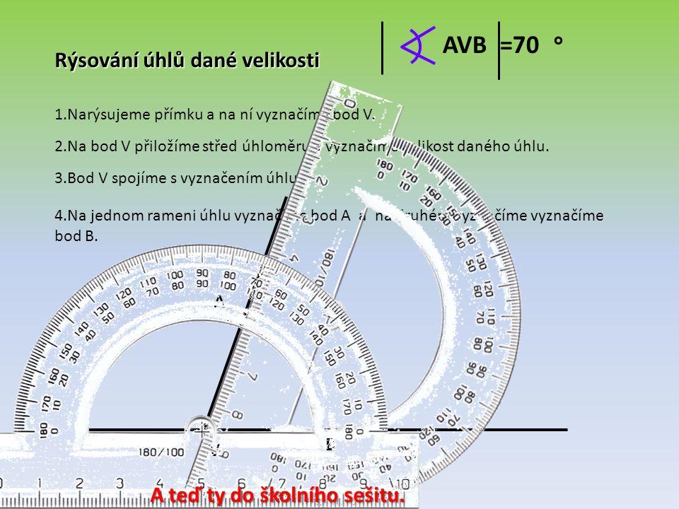 AVB =70 ° Rýsování úhlů dané velikosti A teď ty do školního sešitu. A