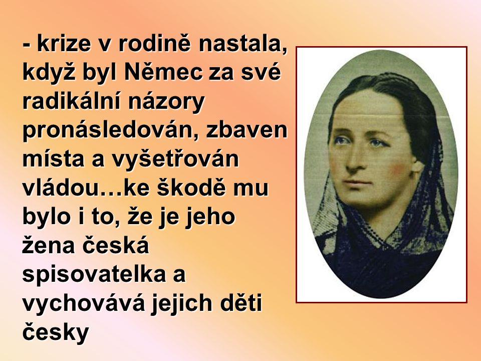 - krize v rodině nastala, když byl Němec za své radikální názory pronásledován, zbaven místa a vyšetřován vládou…ke škodě mu bylo i to, že je jeho žena česká spisovatelka a vychovává jejich děti česky