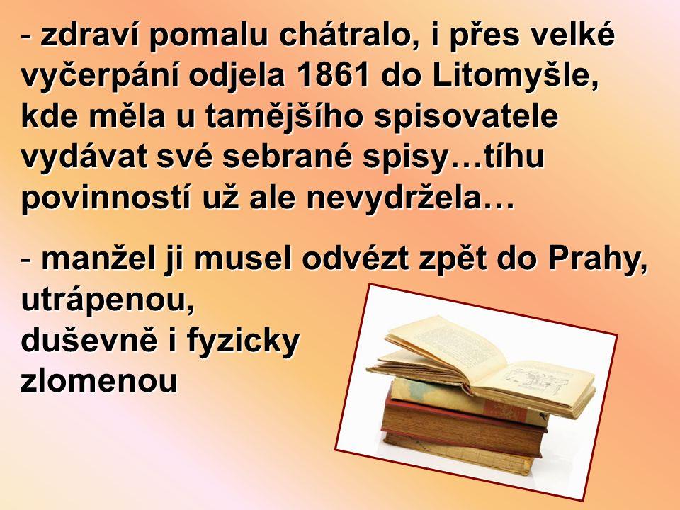 zdraví pomalu chátralo, i přes velké vyčerpání odjela 1861 do Litomyšle, kde měla u tamějšího spisovatele vydávat své sebrané spisy…tíhu povinností už ale nevydržela…