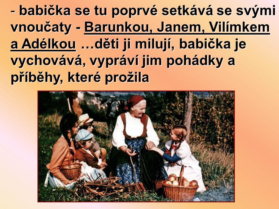 babička se tu poprvé setkává se svými vnoučaty - Barunkou, Janem, Vilímkem a Adélkou …děti ji milují, babička je vychovává, vypráví jim pohádky a příběhy, které prožila