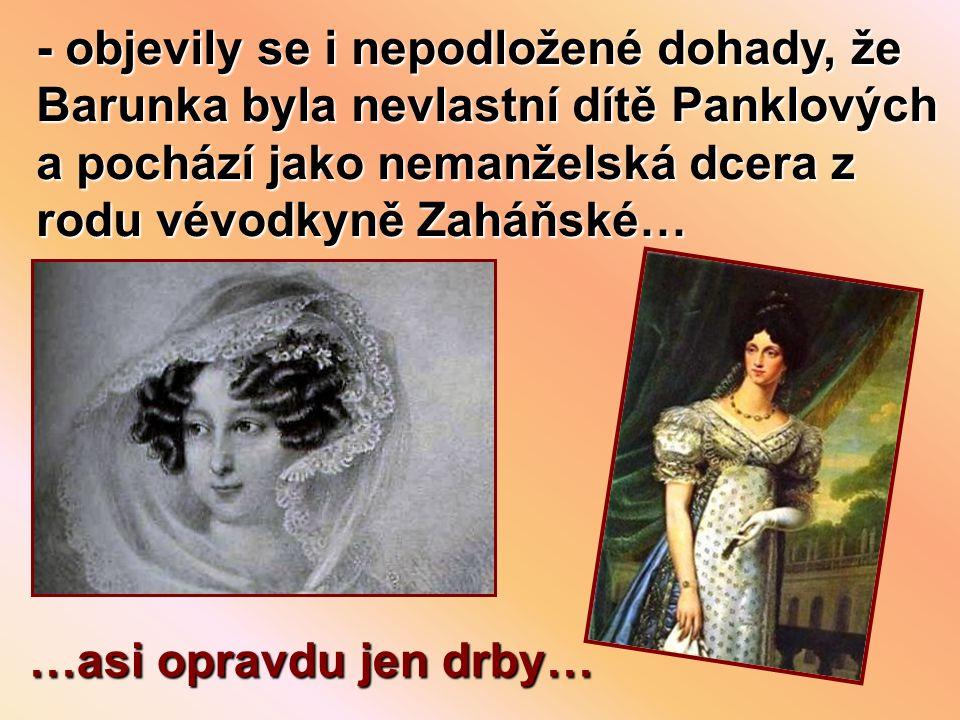 - objevily se i nepodložené dohady, že Barunka byla nevlastní dítě Panklových a pochází jako nemanželská dcera z rodu vévodkyně Zaháňské…