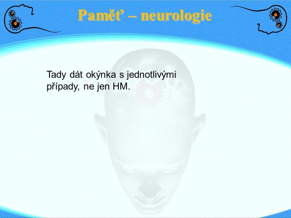 Paměť – neurologie Tady dát okýnka s jednotlivými případy, ne jen HM.