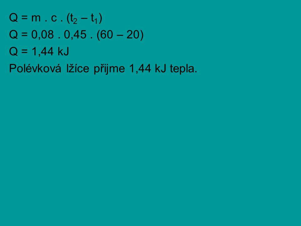 Q = m . c . (t2 – t1) Q = 0,08 . 0,45 . (60 – 20) Q = 1,44 kJ Polévková lžíce přijme 1,44 kJ tepla.